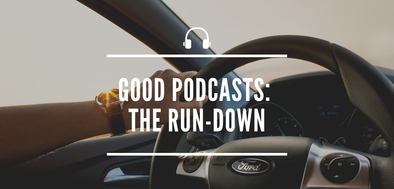 GOOD PODCASTS: THE RUN-DOWN
